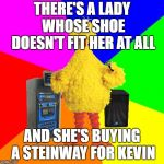 Wrong lyrics classic rock karaoke | THERE'S A LADY WHOSE SHOE DOESN'T FIT HER AT ALL AND SHE'S BUYING A STEINWAY FOR KEVIN | image tagged in wrong lyrics karaoke big bird,led zeppelin,stairway to heaven | made w/ Imgflip meme maker