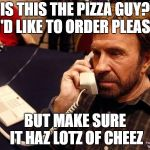 Chuck Norris Phone Meme | IS THIS THE PIZZA GUY? I'D LIKE TO ORDER PLEASE BUT MAKE SURE IT HAZ LOTZ OF CHEEZ | image tagged in memes,chuck norris phone,chuck norris | made w/ Imgflip meme maker