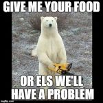 Chainsaw Bear Meme | GIVE ME YOUR FOOD OR ELS WE'LL HAVE A PROBLEM | image tagged in memes,chainsaw bear | made w/ Imgflip meme maker