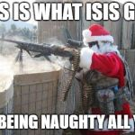 Hohoho Meme | THIS IS WHAT ISIS GETS FOR BEING NAUGHTY ALL YEAR | image tagged in memes,hohoho,christmas,santa,santa claus,isis | made w/ Imgflip meme maker