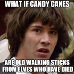 Christmas Conspiracy! | WHAT IF CANDY CANES ARE OLD WALKING STICKS FROM ELVES WHO HAVE DIED | image tagged in memes,conspiracy keanu | made w/ Imgflip meme maker