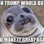 Awkward Seal | I WISH TRUMP WOULD BUY SNL AND MAKE IT GREAT AGAIN | image tagged in awkward seal | made w/ Imgflip meme maker