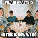 nerd party | WE ARE ANALYSTS AND THIS IS HOW WE ROLL | image tagged in nerd party | made w/ Imgflip meme maker
