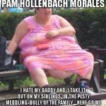 Fat Women  | PAM HOLLENBACH MORALES I HATE MY DADDY AND  I TAKE IT OUT ON MY SIBLINGS,,IM THE PESTY MEDDLING  BULLY OF THE FAMILY,,,,,HEHE GO ME | image tagged in fat women | made w/ Imgflip meme maker