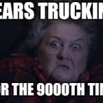 Large Marge | HEARS TRUCKIN'.. FOR THE 9000TH TIME | image tagged in large marge | made w/ Imgflip meme maker