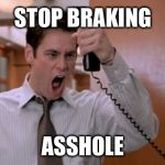 Stop breaking the law asshole | STOP BRAKING ASSHOLE | image tagged in stop breaking the law asshole,AdviceAnimals | made w/ Imgflip meme maker