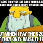 That's a paddlin' Meme | I PUT $200 ON MY CREDIT CARD WITH A $10000 LIMIT AND TRANS UNION DROPS MY SCORE BY 8 PTS BUT WHEN I PAY THE $200 OFF THEY ONLY RAISE IT 1 PT | image tagged in memes,that's a paddlin' | made w/ Imgflip meme maker