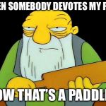That's a paddlin' Meme | WHEN SOMEBODY DEVOTES MY POST NOW THAT'S A PADDLIN' | image tagged in memes,that's a paddlin' | made w/ Imgflip meme maker