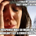 Christmas is for Christians, stop Cultural appropriation by atheists.  | I TOLD MY GRANDFATHER THAT I DIDN'T BELIEVE IN JESUS HIS RESPONSE WAS SO MEAN, HE SAID THEN I WOULDN'T GET A CHRISTMAS PRESENT. | image tagged in memes,1st world problems,christmas,christianity,cultural appropriation | made w/ Imgflip meme maker