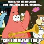 "No Patrick Meme | RIGHT AFTER THE TEACHER IS DONE EXPLAINING THE INSTRUCTIONS... ""CAN YOU REPEAT THAT?"" 