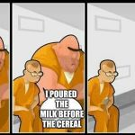prisoners blank | I POURED THE MILK BEFORE THE CEREAL | image tagged in prisoners blank | made w/ Imgflip meme maker