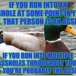 As somebody once said: If you want to make the world a better place; take a look at yourself, and then make a change | IF YOU RUN INTO AN ASSHOLE AT SOME POINT IN YOUR DAY, THAT PERSON IS AN ASSHOLE IF YOU RUN INTO MULTIPLE ASSHOLES THROUGHOUT YOUR DAY, YOU'R | image tagged in memes,actual advice mallard | made w/ Imgflip meme maker