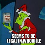 Grinch steals who hash | SEEMS TO BE LEGAL IN WHOVILLE | image tagged in grinch and who hash,who hash,the grinch | made w/ Imgflip meme maker