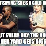 Hole Digger | I AIN'T SAYING' SHE'S A GOLD DIGGER BUT EVERY DAY THE HOLE IN HER YARD GETS BIGGER | image tagged in memes,interupting kanye,gold digger,holes,kanye west,rap | made w/ Imgflip meme maker