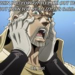 Jojo Oh,no | WHEN YOU FORGOT TO TAKE OUT THE TRASH BUT THEN YOU REALLIZE IT'S GARBAGE DAY | image tagged in jojo oh no | made w/ Imgflip meme maker