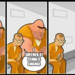 prisoners blank | I SNEERED AT CLIMATE CHANGE | image tagged in prisoners blank | made w/ Imgflip meme maker