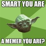 Advice Yoda Meme | SMART YOU ARE A MEMER YOU ARE? | image tagged in memes,advice yoda | made w/ Imgflip meme maker
