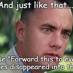 "Forest Gump | And just like that.... All those ""Forward this to everyone"" messages disappeared into the ether 