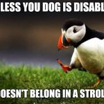 Unpopular Opinion Puffin Meme | UNLESS YOU DOG IS DISABLED IT DOESN'T BELONG IN A STROLLER | image tagged in memes,unpopular opinion puffin | made w/ Imgflip meme maker