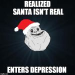 Forever Alone Christmas Meme | REALIZED SANTA ISN'T REAL ENTERS DEPRESSION | image tagged in memes,forever alone christmas | made w/ Imgflip meme maker