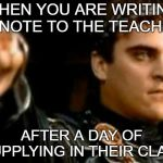 Downvoting Roman Meme | WHEN YOU ARE WRITING A NOTE TO THE TEACHER AFTER A DAY OF SUPPLYING IN THEIR CLASS | image tagged in memes,downvoting roman | made w/ Imgflip meme maker