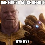 Thanos Smile | TIME FOR NO MORE DEFAULT BYE BYE | image tagged in thanos smile | made w/ Imgflip meme maker