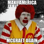 Ronald Mcdonald Trump | MAKE AMERICA MCGRAET AGAIN | image tagged in ronald mcdonald trump | made w/ Imgflip meme maker