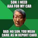 High Expectations Asian Father Meme | SON: I NEED AAA FOR MY CAR DAD: NO SON, YOU MEAN CARD, AS IN REPORT CARD | image tagged in memes,high expectations asian father | made w/ Imgflip meme maker