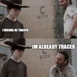 Rick and Carl Meme | I WANNA BE TRACER IM ALREADY TRACER | image tagged in memes,rick and carl | made w/ Imgflip meme maker