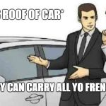Car Salesman Slaps Roof Of Car Meme | *SLAPS ROOF OF CAR* THIS BABY CAN CARRY ALL YO FRENCH GIRLS | image tagged in memes,car salesman slaps roof of car | made w/ Imgflip meme maker