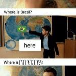 Where is france? Here. Where is brazil? Here. | MIRANDA | image tagged in where is france here where is brazil here | made w/ Imgflip meme maker