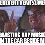 RAP MUSIC IS NOT MUSIC, I'M SORRY -_- | WHENEVER I HEAR SOMEONE BLASTING RAP MUSIC IN THE CAR BESIDE ME | image tagged in christmas vacation | made w/ Imgflip meme maker