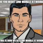 Not getting a Xmas bonus from work. | DO YOU WANT LOW MORALE AT WORK? THIS IS HOW WE GET LOW MORALE AT WORK. | image tagged in memes,archer | made w/ Imgflip meme maker