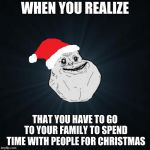 Forever Alone Christmas Meme | WHEN YOU REALIZE THAT YOU HAVE TO GO TO YOUR FAMILY TO SPEND TIME WITH PEOPLE FOR CHRISTMAS | image tagged in memes,forever alone christmas,dating but she wants to go with her friends,coming back to my lizard | made w/ Imgflip meme maker