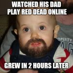 Beard Baby Meme | WATCHED HIS DAD PLAY RED DEAD ONLINE GREW IN 2 HOURS LATER | image tagged in memes,beard baby | made w/ Imgflip meme maker