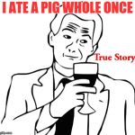 True Story Meme | I ATE A PIG WHOLE ONCE | image tagged in memes,true story | made w/ Imgflip meme maker