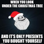 Alone on Christmas | WHEN YOU LOOK UNDER THE CHRISTMAS TREE AND IT'S ONLY PRESENTS YOU BOUGHT YOURSELF | image tagged in memes,forever alone christmas | made w/ Imgflip meme maker