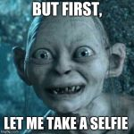 Gollum Meme | BUT FIRST, LET ME TAKE A SELFIE | image tagged in memes,gollum | made w/ Imgflip meme maker