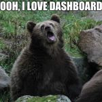 Sarcastic Bear | OOOH, I LOVE DASHBOARDS | image tagged in sarcastic bear | made w/ Imgflip meme maker