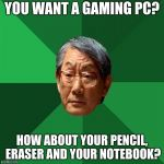 High Expectations Asian Father Meme | YOU WANT A GAMING PC? HOW ABOUT YOUR PENCIL, ERASER AND YOUR NOTEBOOK? | image tagged in memes,high expectations asian father | made w/ Imgflip meme maker