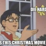 is this butterfly | DIE HARD IS THIS CHRISTMAS MOVIE? | image tagged in is this butterfly | made w/ Imgflip meme maker