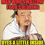 Confucius Says | MAN WHO SWALLOW FOOD COLORING DYES A LITTLE INSIDE | image tagged in confucius says | made w/ Imgflip meme maker