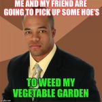 Gotta get them leafy greens. | ME AND MY FRIEND ARE GOING TO PICK UP SOME HOE'S TO WEED MY VEGETABLE GARDEN | image tagged in memes,successful black man,gardening,hoe | made w/ Imgflip meme maker