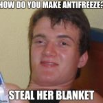 10 Guy Meme | HOW DO YOU MAKE ANTIFREEZE? STEAL HER BLANKET | image tagged in memes,10 guy,really high guy,funny,puns,bad puns | made w/ Imgflip meme maker