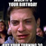 crying peter parker | WHEN IT'S YOUR BIRTHDAY BUT YOUR TURNING 30 | image tagged in crying peter parker | made w/ Imgflip meme maker