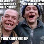 Ugly Twins Meme | BRO DID YOU JUST STEAL THAT LITTLE GIRLS BAG OF BOILED PEANUTS? YES I DID AND THEY WERE FROM THE PEANUT KING DUDE THATS METHED UP | image tagged in memes,ugly twins | made w/ Imgflip meme maker