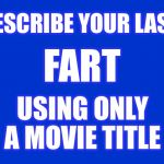 I'll start: Blazing Saddles | DESCRIBE YOUR LAST USING ONLY A MOVIE TITLE FART | image tagged in jeopardy blank,fart,funny,jokes,movies | made w/ Imgflip meme maker