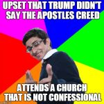 Subtle Pickup Liner Meme | UPSET THAT TRUMP DIDN'T SAY THE APOSTLES CREED ATTENDS A CHURCH THAT IS NOT CONFESSIONAL | image tagged in memes,subtle pickup liner | made w/ Imgflip meme maker