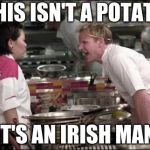 Angry Chef Gordon Ramsay Meme | THIS ISN'T A POTATO IT'S AN IRISH MAN | image tagged in memes,angry chef gordon ramsay | made w/ Imgflip meme maker