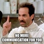 Soup Nazi | NO MORE COMMUNICATION FOR YOU | image tagged in soup nazi | made w/ Imgflip meme maker